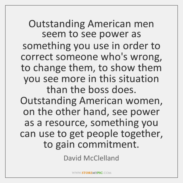 Outstanding American men seem to see power as something you use in ...