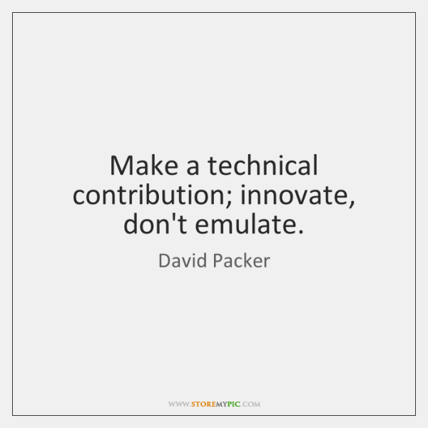 Make a technical contribution; innovate, don't emulate.