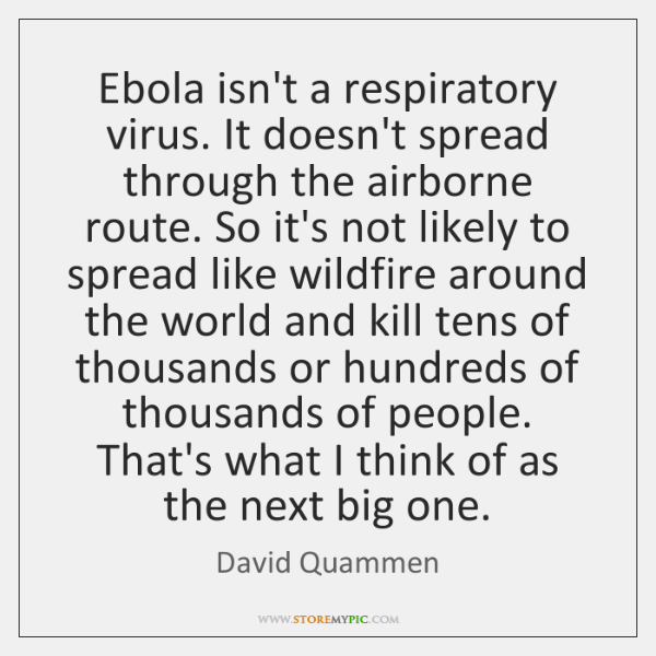 Ebola isn't a respiratory virus. It doesn't spread through the airborne route. ...