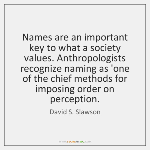 Names are an important key to what a society values. Anthropologists recognize ...
