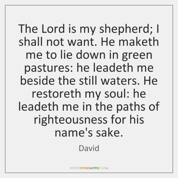 The Lord is my shepherd; I shall not want. He maketh me ...