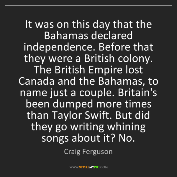 Craig Ferguson: It was on this day that the Bahamas declared independence....