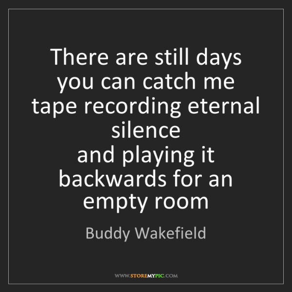 Buddy Wakefield: There are still days you can catch me  tape recording...