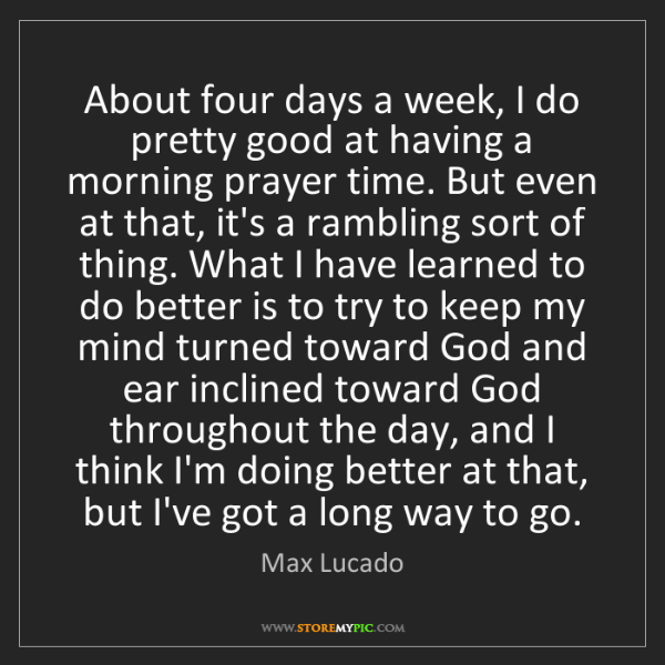 Max Lucado: About four days a week, I do pretty good at having a...
