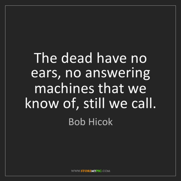 Bob Hicok: The dead have no ears, no answering machines that we...