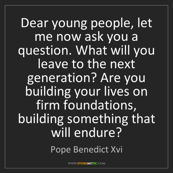 Pope Benedict Xvi: Dear young people, let me now ask you a question. What...