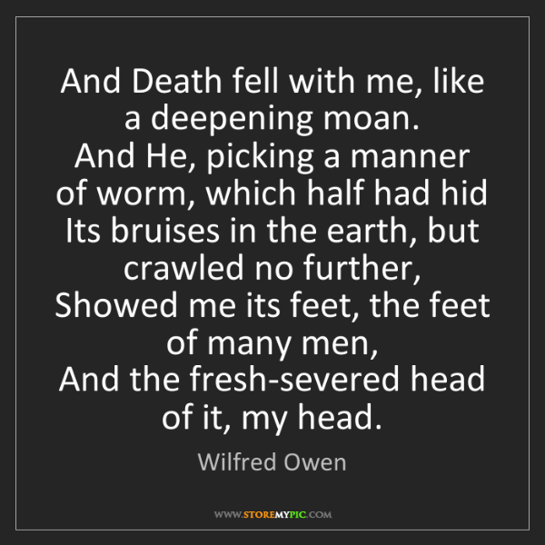 Wilfred Owen: And Death fell with me, like a deepening moan.  And He,...