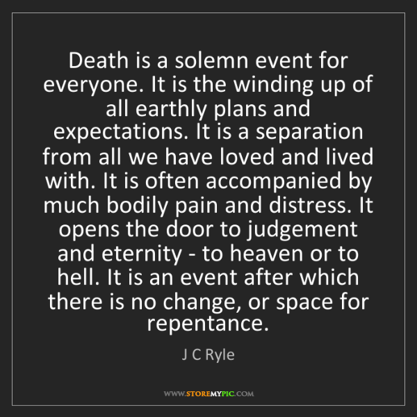 J C Ryle: Death is a solemn event for everyone. It is the winding...