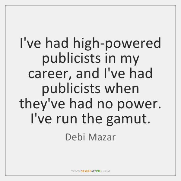 I've had high-powered publicists in my career, and I've had publicists when ...