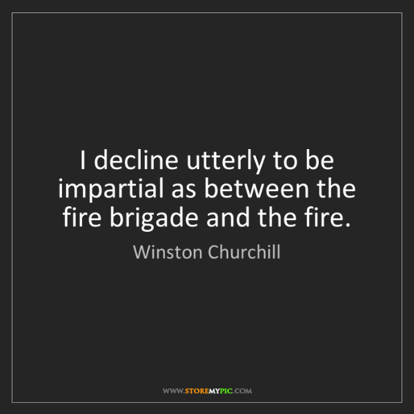 Winston Churchill: I decline utterly to be impartial as between the fire...