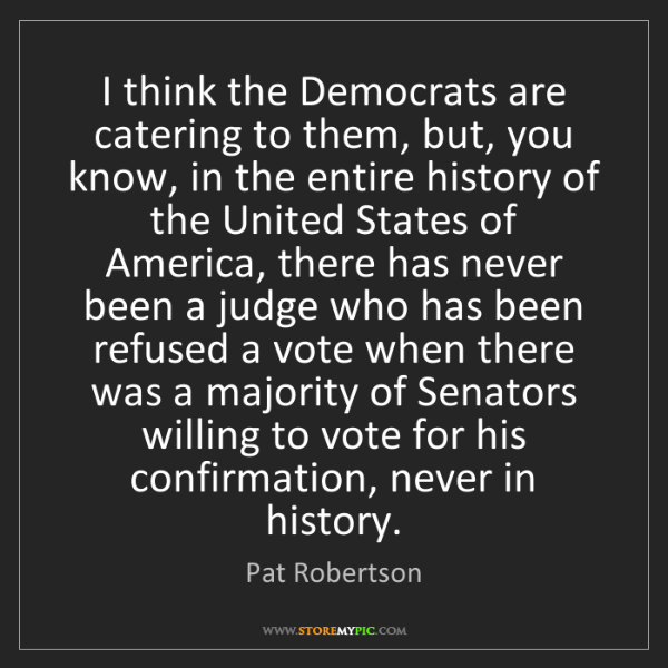 Pat Robertson: I think the Democrats are catering to them, but, you...