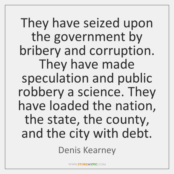 They have seized upon the government by bribery and corruption. They have ...