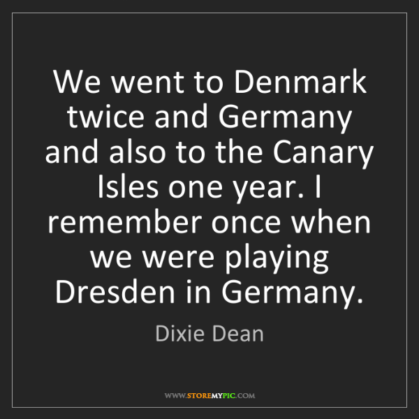 Dixie Dean: We went to Denmark twice and Germany and also to the...