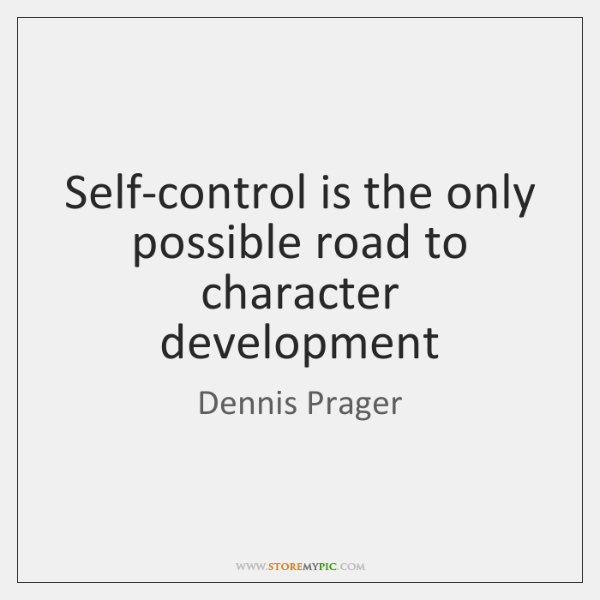 Self-control is the only possible road to character development