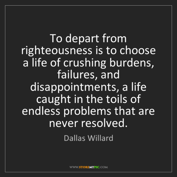 Dallas Willard: To depart from righteousness is to choose a life of crushing...