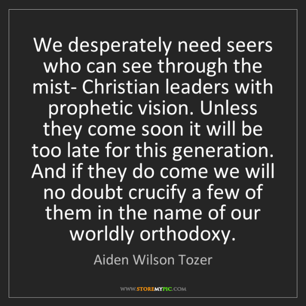 Aiden Wilson Tozer: We desperately need seers who can see through the mist-...