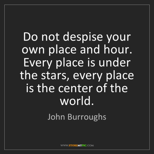 John Burroughs: Do not despise your own place and hour. Every place is...