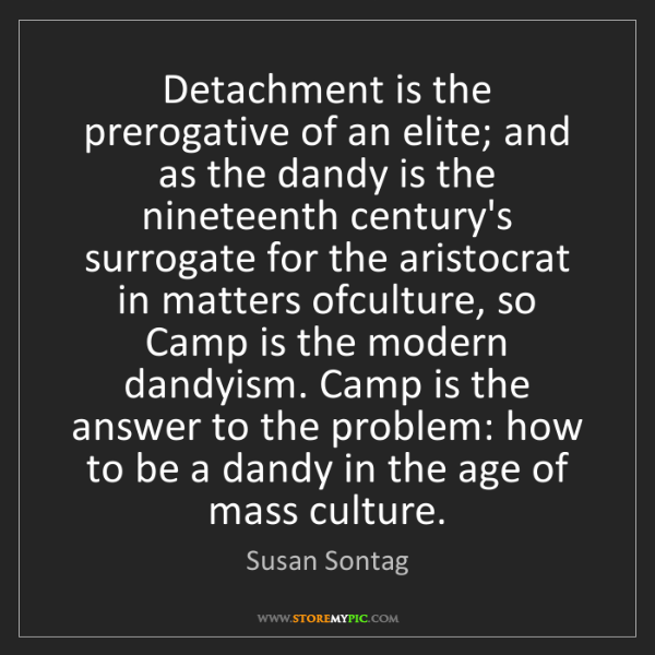 Susan Sontag: Detachment is the prerogative of an elite; and as the...