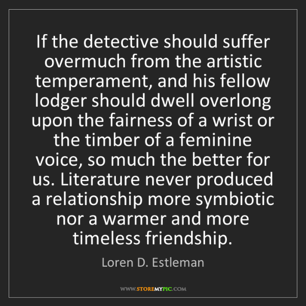 Loren D. Estleman: If the detective should suffer overmuch from the artistic...