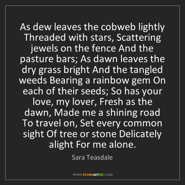 Sara Teasdale: As dew leaves the cobweb lightly Threaded with stars,...