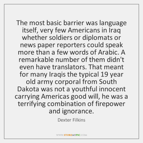The most basic barrier was language itself, very few Americans in Iraq ...