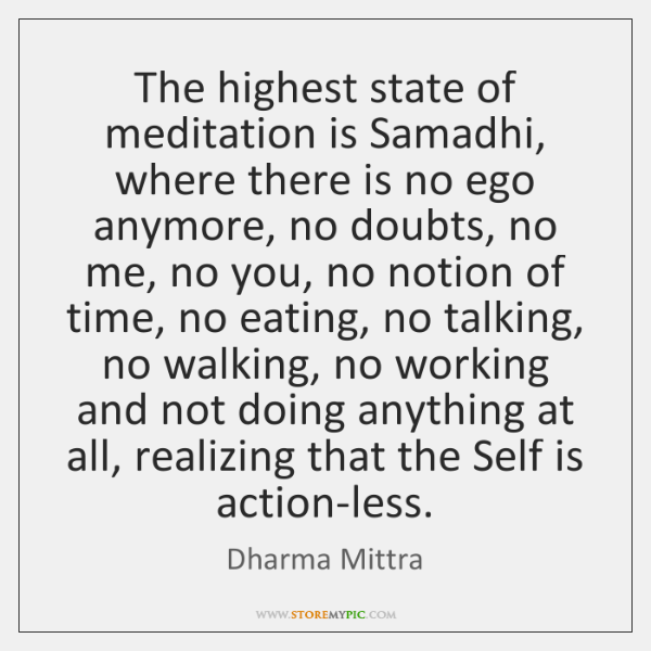 The highest state of meditation is Samadhi, where there is no ego ...