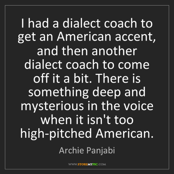 Archie Panjabi: I had a dialect coach to get an American accent, and...