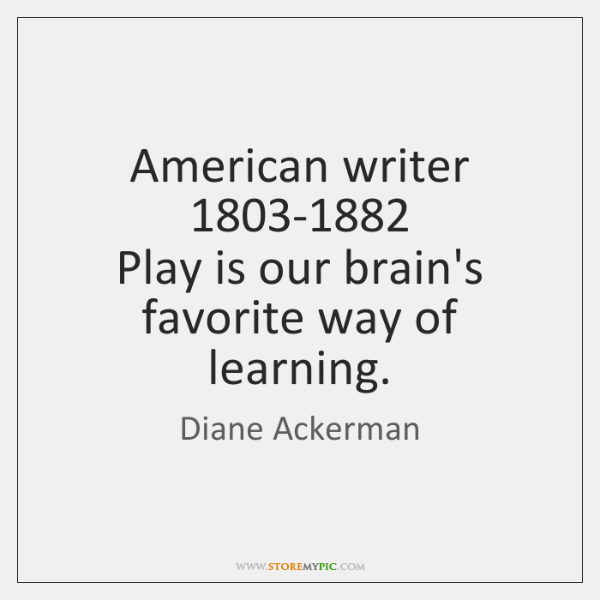 American writer  1803-1882  Play is our brain's favorite way of learning.