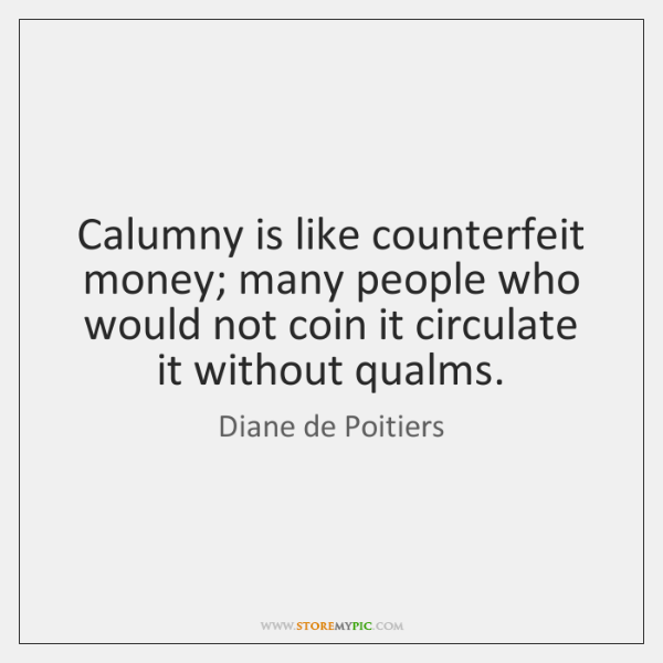 Calumny is like counterfeit money; many people who would not coin it ...