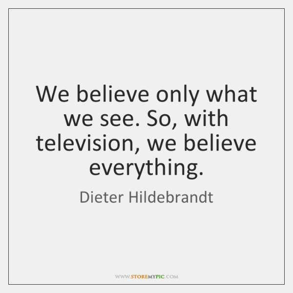 We believe only what we see. So, with television, we believe everything.