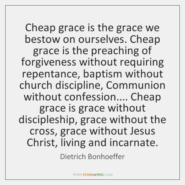Cheap grace is the grace we bestow on ourselves. Cheap grace is ...