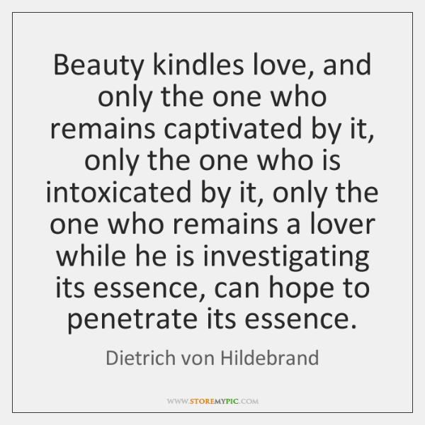 Beauty kindles love, and only the one who remains captivated by it, ...