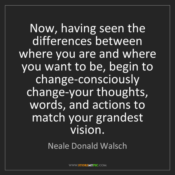 Neale Donald Walsch: Now, having seen the differences between where you are...
