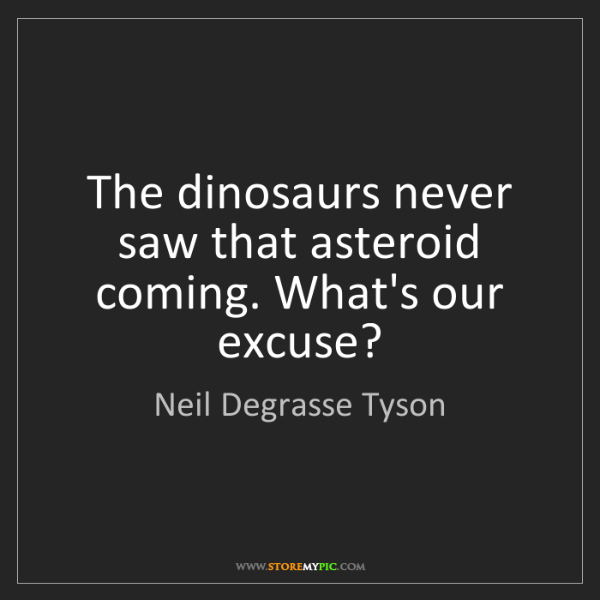 Neil Degrasse Tyson: The dinosaurs never saw that asteroid coming. What's...
