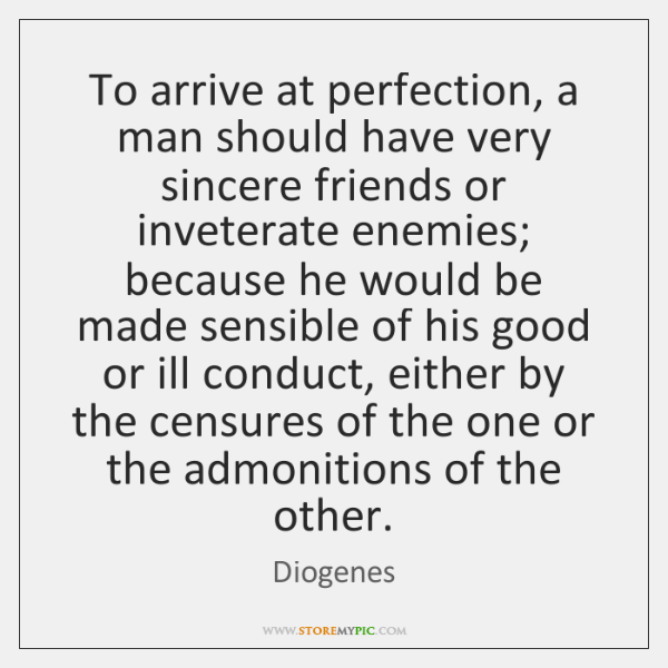 To arrive at perfection, a man should have very sincere friends or ...