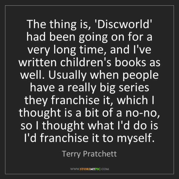 Terry Pratchett: The thing is, 'Discworld' had been going on for a very...