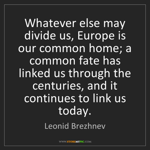 Leonid Brezhnev: Whatever else may divide us, Europe is our common home;...
