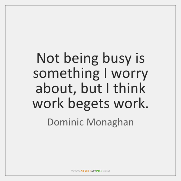 Not being busy is something I worry about, but I think work ...
