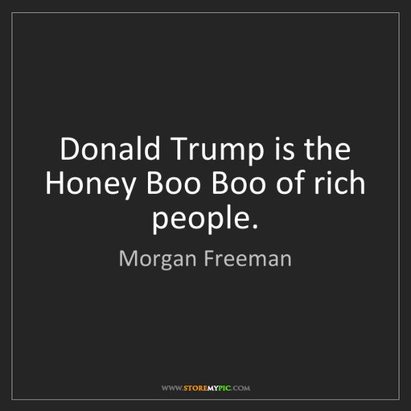 Morgan Freeman: Donald Trump is the Honey Boo Boo of rich people.