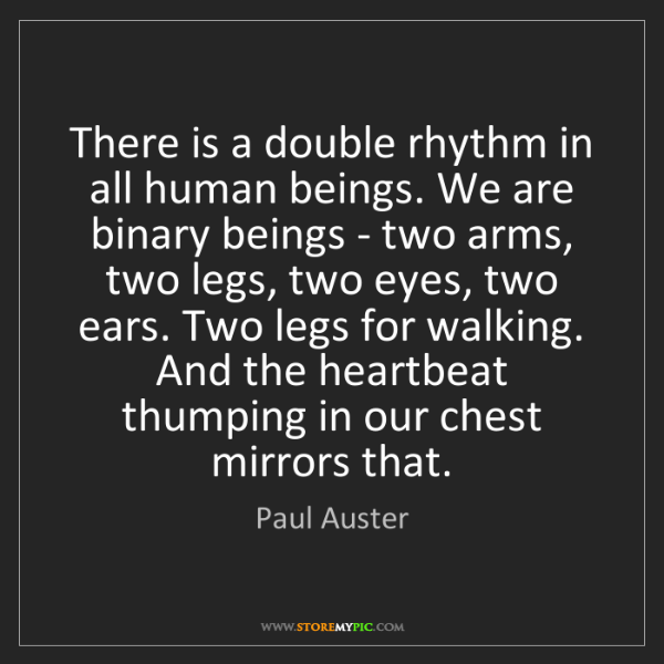 Paul Auster: There is a double rhythm in all human beings. We are...