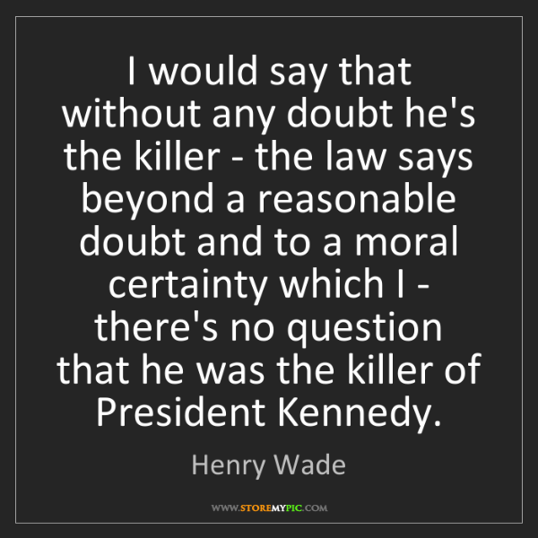 Henry Wade: I would say that without any doubt he's the killer -...