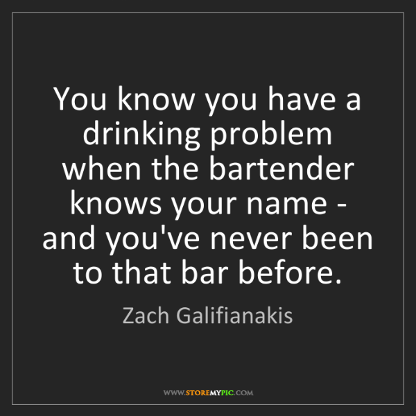 Zach Galifianakis: You know you have a drinking problem when the bartender...