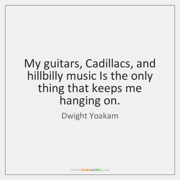 My guitars, Cadillacs, and hillbilly music Is the only thing that keeps ...