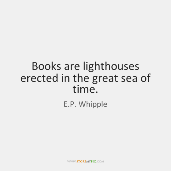 Books are lighthouses erected in the great sea of time.