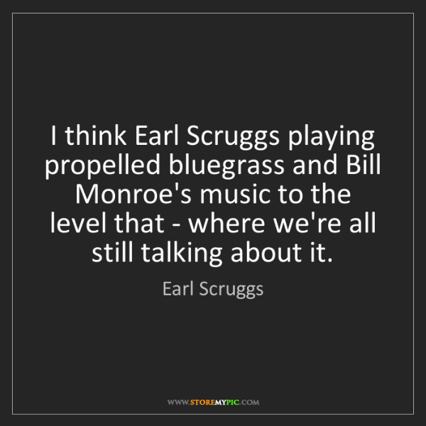 Earl Scruggs: I think Earl Scruggs playing propelled bluegrass and...