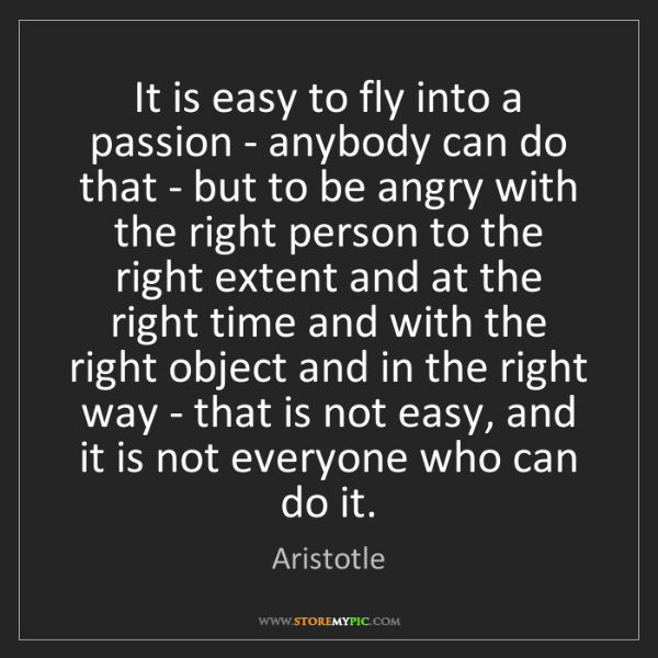 Aristotle: It is easy to fly into a passion - anybody can do that...