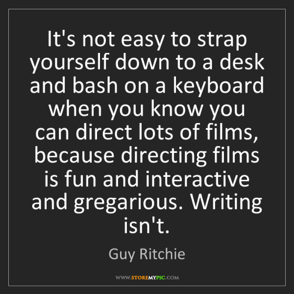 Guy Ritchie: It's not easy to strap yourself down to a desk and bash...