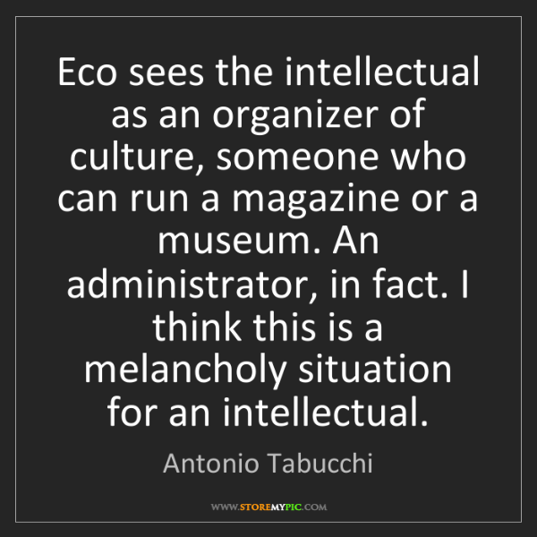 Antonio Tabucchi: Eco sees the intellectual as an organizer of culture,...