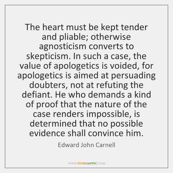 The heart must be kept tender and pliable; otherwise agnosticism converts to ...