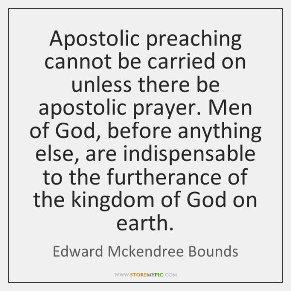 Apostolic preaching cannot be carried on unless there be apostolic prayer. Men ...